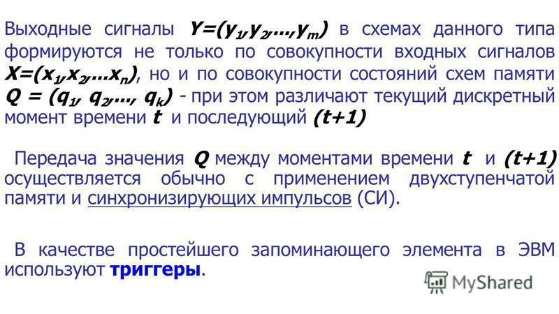 Выходные сигналы Y=(y 1,y 2,...,y m ) в схемах данного типа формируются не только по совокупности входных сигналов X=(x 1,x 2,...x n ), но и по совокупности состояний схем памяти Q = (q 1, q 2,..., q k ) - при этом различают текущий дискретный момент