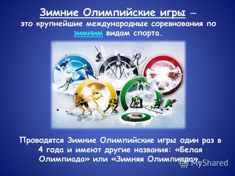 Зимние Олимпийские игры это крупнейшие международные соревнования по зимним видам спорта. Проводятся Зимние Олимпийские игры один раз в 4 года и имеют другие названия: «Белая Олимпиада» или «Зимняя Олимпиада».