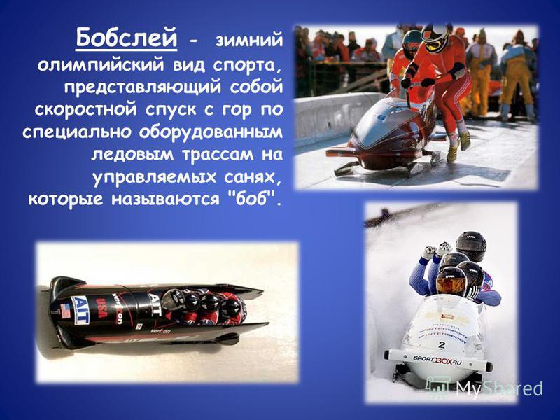 Бобслей - зимний олимпийский вид спорта, представляющий собой скоростной спуск с гор по специально оборудованным ледовым трассам на управляемых санях, которые называются боб.