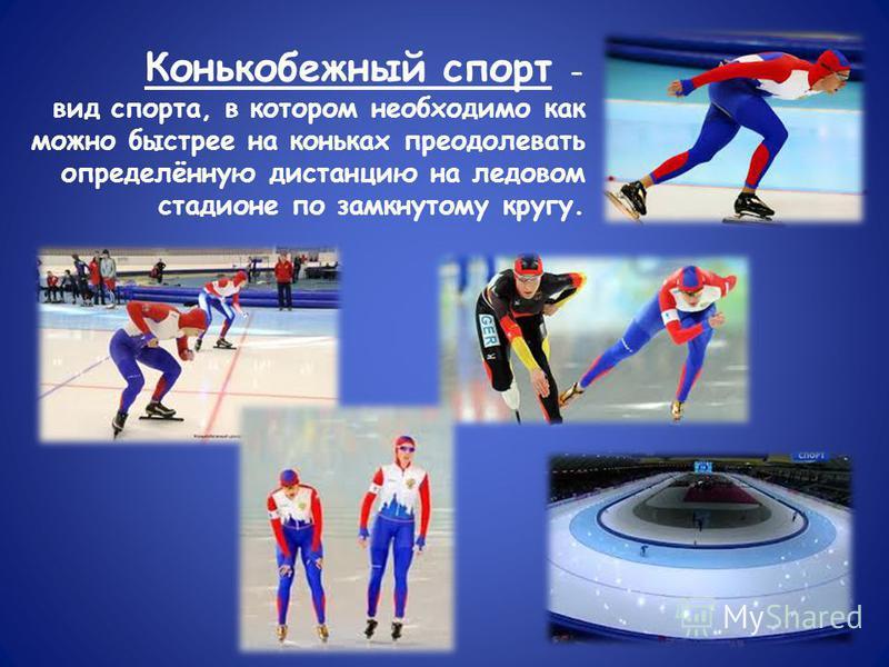 Конькобежный спорт - вид спорта, в котором необходимо как можно быстрее на коньках преодолевать определённую дистанцию на ледовом стадионе по замкнутому кругу.