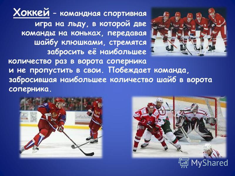Хоккей – командная спортивная игра на льду, в которой две команды на коньках, передавая шайбу клюшками, стремятся забросить её наибольшее количество раз в ворота соперника и не пропустить в свои. Побеждает команда, забросившая наибольшее количество ш