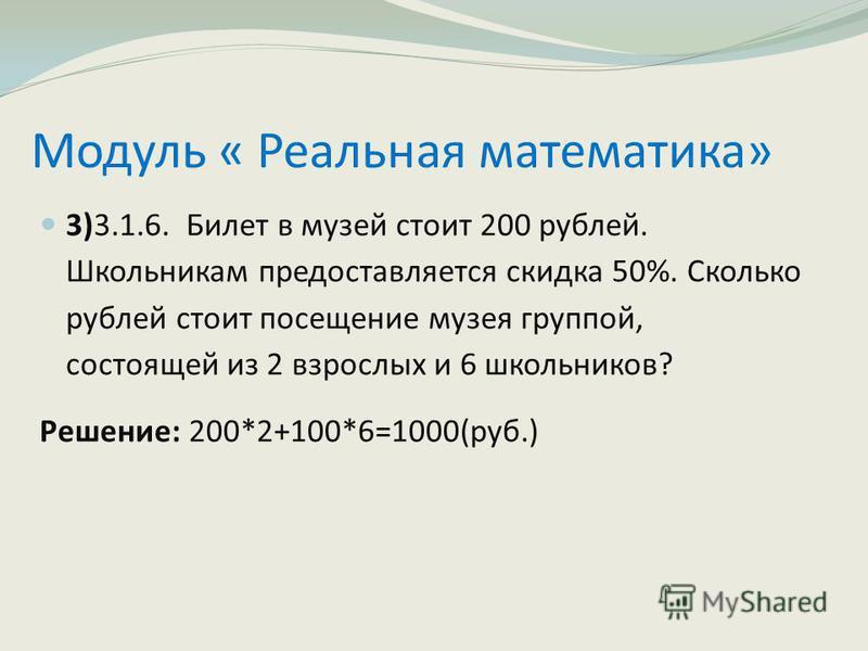 Модуль « Реальная математика» 3)3.1.6. Билет в музей стоит 200 рублей. Школьникам предоставляется скидка 50%. Сколько рублей стоит посещение музея группой, состоящей из 2 взрослых и 6 школьников? Решение: 200*2+100*6=1000(руб.)