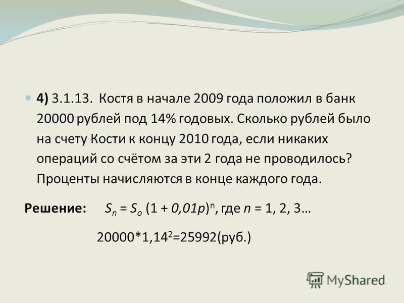 4) 3.1.13. Костя в начале 2009 года положил в банк 20000 рублей под 14% годовых. Сколько рублей было на счету Кости к концу 2010 года, если никаких операций со счётом за эти 2 года не проводилось? Проценты начисляются в конце каждого года. Решение: S