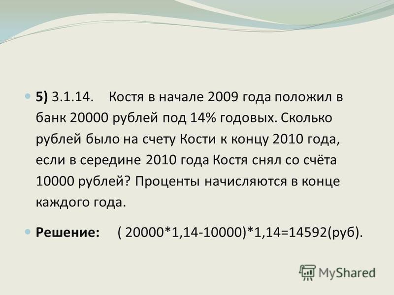 5) 3.1.14. Костя в начале 2009 года положил в банк 20000 рублей под 14% годовых. Сколько рублей было на счету Кости к концу 2010 года, если в середине 2010 года Костя снял со счёта 10000 рублей? Проценты начисляются в конце каждого года. Решение: ( 2