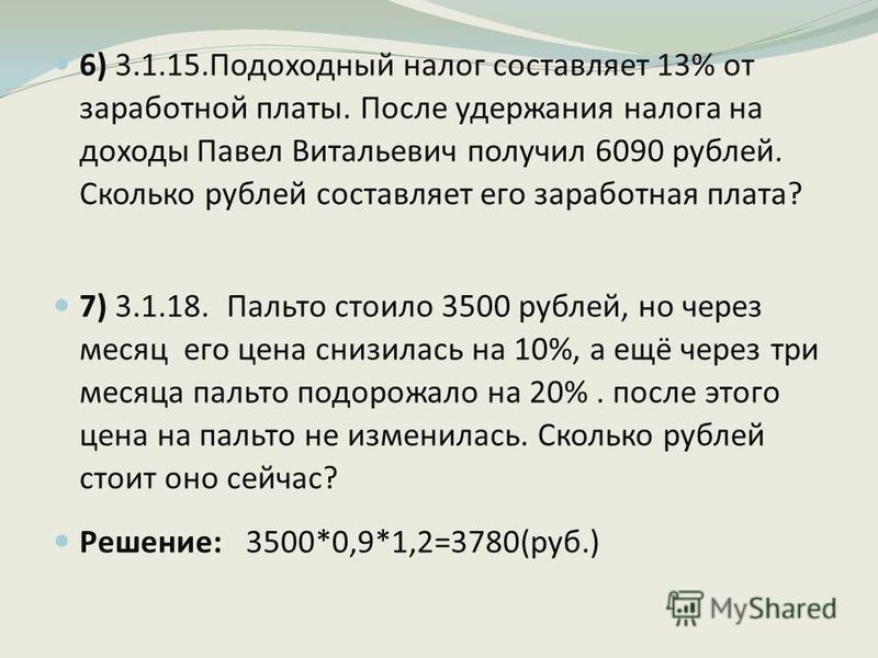 6) 3.1.15. Подоходный налог составляет 13% от заработной платы. После удержания налога на доходы Павел Витальевич получил 6090 рублей. Сколько рублей составляет его заработная плата? 7) 3.1.18. Пальто стоило 3500 рублей, но через месяц его цена снизи