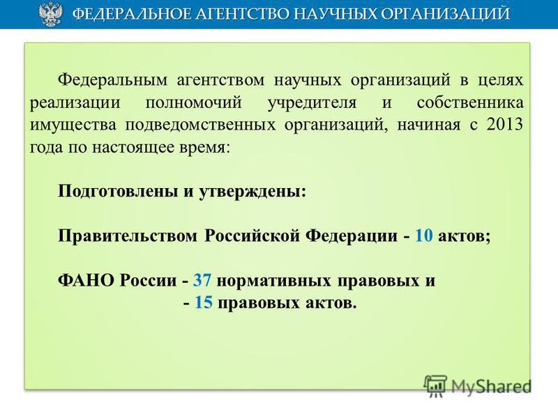 Федеральным агентством научных организаций в целях реализации полномочий учредителя и собственника имущества подведомственных организаций, начиная с 2013 года по настоящее время: Подготовлены и утверждены: Правительством Российской Федерации - 10 акт