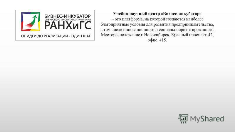 Учебно-научный центр «Бизнес-инкубатор» - это платформа, на которой создаются наиболее благоприятные условия для развития предпринимательства, в том числе инновационного и социальноориентированного. Месторасположение г. Новосибирск, Красный проспект,