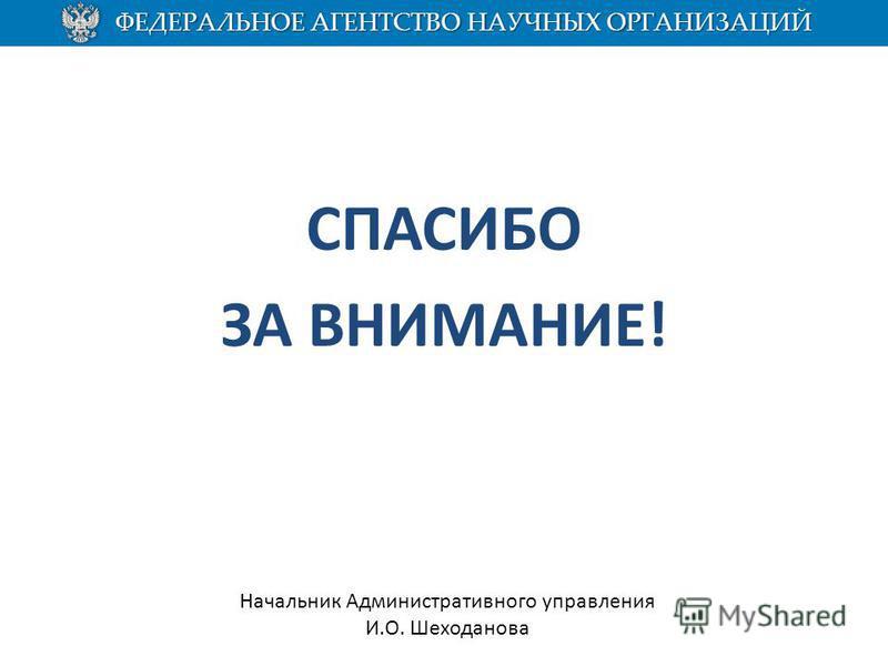 СПАСИБО ЗА ВНИМАНИЕ! Начальник Административного управления И.О. Шеходанова