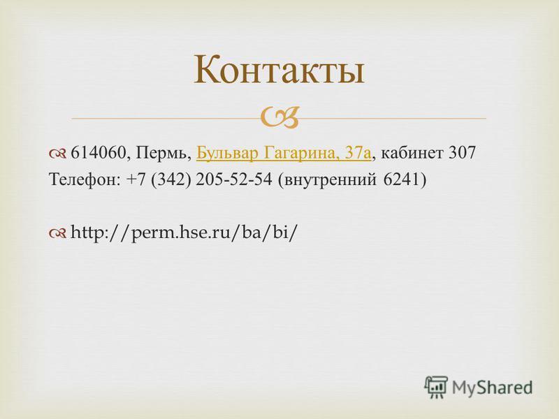 614060, Пермь, Бульвар Гагарина, 37 а, кабинет 307 Бульвар Гагарина, 37 а Телефон : +7 (342) 205-52-54 ( внутренний 6241) http://perm.hse.ru/ba/bi/ Контакты
