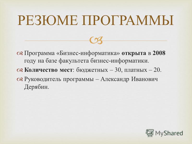 Программа « Бизнес - информатика » открыта в 2008 году на базе факультета бизнес - информатики. Количество мест : бюджетных – 30, платных – 20. Руководитель программы – Александр Иванович Дерябин. РЕЗЮМЕ ПРОГРАММЫ