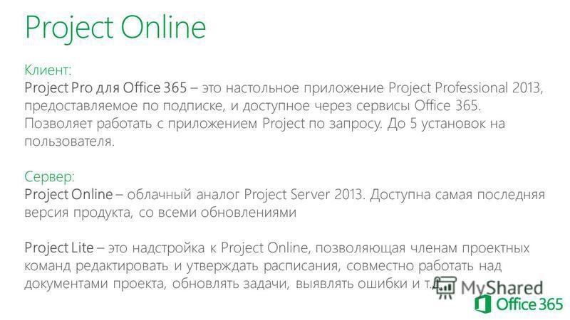 Project Online Клиент: Project Pro для Office 365 – это настольное приложение Project Professional 2013, предоставляемое по подписке, и доступное через сервисы Office 365. Позволяет работать с приложением Project по запросу. До 5 установок на пользов
