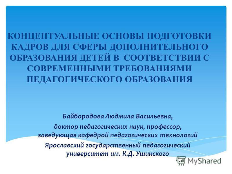 КОНЦЕПТУАЛЬНЫЕ ОСНОВЫ ПОДГОТОВКИ КАДРОВ ДЛЯ СФЕРЫ ДОПОЛНИТЕЛЬНОГО ОБРАЗОВАНИЯ ДЕТЕЙ В СООТВЕТСТВИИ С СОВРЕМЕННЫМИ ТРЕБОВАНИЯМИ ПЕДАГОГИЧЕСКОГО ОБРАЗОВАНИЯ Байбородова Людмила Васильевна, доктор педагогических наук, профессор, заведующая кафедрой педа