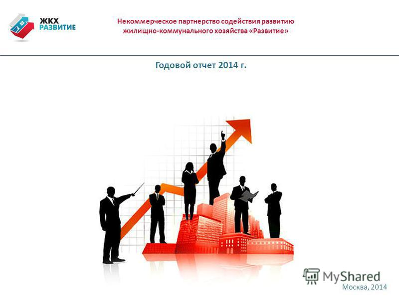 Некоммерческое партнерство содействия развитию жилищно-коммунального хозяйства «Развитие» Москва, 2014 Годовой отчет 2014 г.