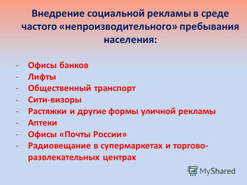 Внедрение социальной рекламы в среде частого «непроизводительного» пребывания населения: -Офисы банков -Лифты -Общественный транспорт -Сити-визоры -Растяжки и другие формы уличной рекламы -Аптеки -Офисы «Почты России» -Радиовещание в супермаркетах и