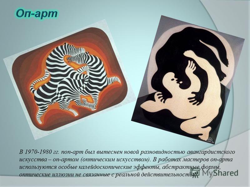 В 1970-1980 гг. поп-арт был вытеснен новой разновидностью авангардистского искусства – оп-артом (оптическим искусством). В работах мастеров оп-арта используются особые калейдоскопические эффекты, абстрактные формы, оптические иллюзии не связанные с р