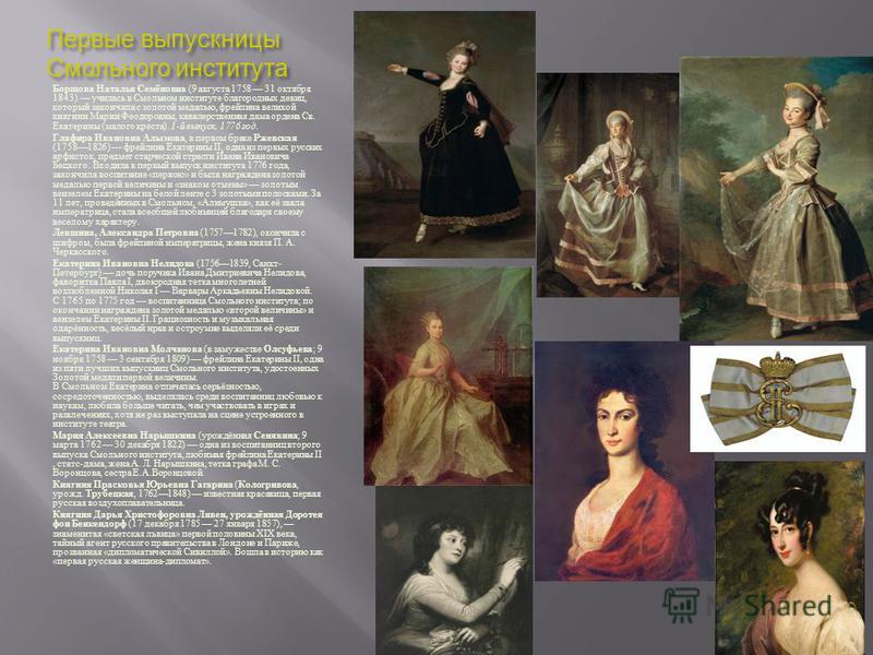 Первые выпускницы Смольного института Борщова Наталья Семёновна (9 августа 1758 31 октября 1843) училась в Смольном институте благородных девиц, который закончила с золотой медалью, фрейлина великой княгини Марии Феодоровны, кавалерственная дама орде
