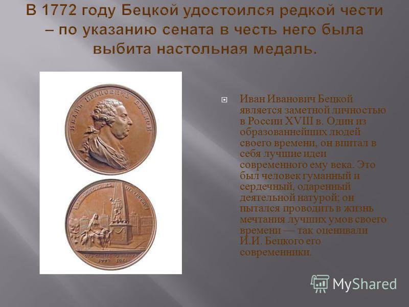 Иван Иванович Бецкой является заметной личностью в России XVIII в. Один из образованнейших людей своего времени, он впитал в себя лучшие идеи современного ему века. Это был человек гуманный и сердечный, одаренный деятельной натурой ; он пытался прово