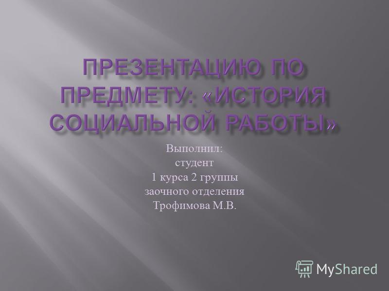 Выполнил : студент 1 курса 2 группы заочного отделения Трофимова М. В.