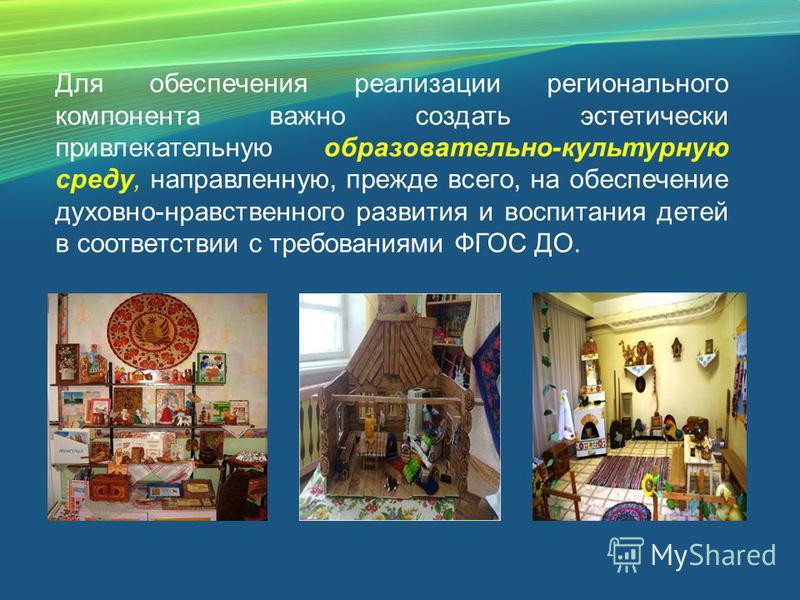Для обеспечения реализации регионального компонента важно создать эстетически привлекательную образовательно-культурную среду, направленную, прежде всего, на обеспечение духовно-нравственного развития и воспитания детей в соответствии с требованиями