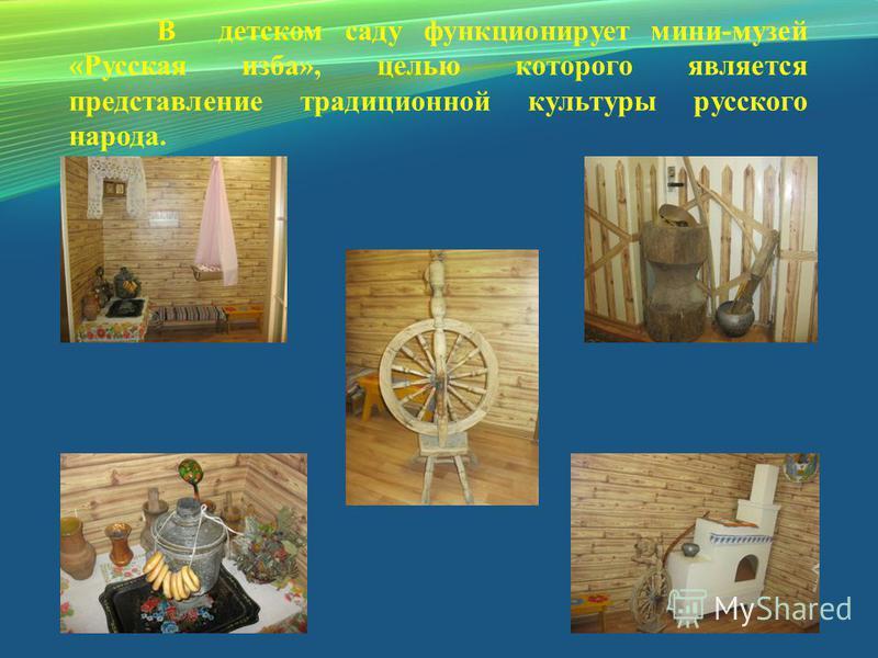 В детском саду функционирует мини-музей «Русская изба», целью которого является представление традиционной культуры русского народа.