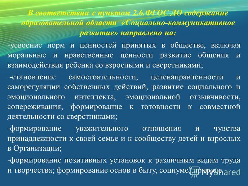 В соответствии с пунктом 2.6. ФГОС ДО содержание образовательной области «Социально-коммуникативное развитие» направлено на: -усвоение норм и ценностей принятых в обществе, включая моральные и нравственные ценности развитие общения и взаимодействия р