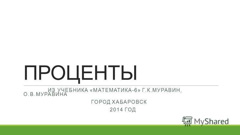 ПРОЦЕНТЫ ИЗ УЧЕБНИКА «МАТЕМАТИКА-6» Г.К.МУРАВИН, О.В.МУРАВИНА ГОРОД ХАБАРОВСК 2014 ГОД