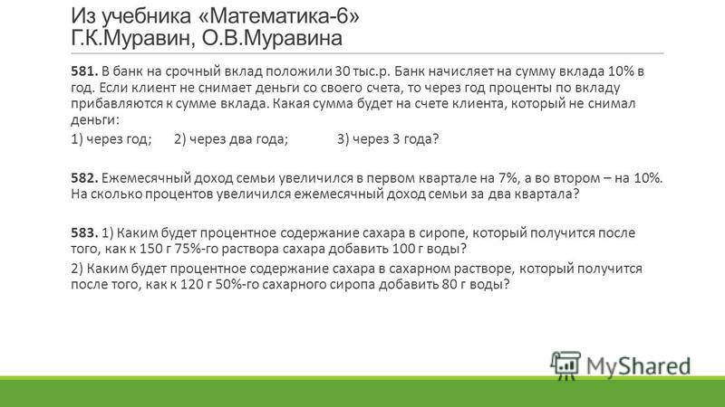 Из учебника «Математика-6» Г.К.Муравин, О.В.Муравина 581. В банк на срочный вклад положили 30 тыс.р. Банк начисляет на сумму вклада 10% в год. Если клиент не снимает деньги со своего счета, то через год проценты по вкладу прибавляются к сумме вклада.
