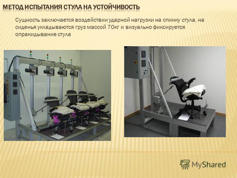 Сущность заключается воздействии ударной нагрузки на спинку стула. на сиденья укладываются груз массой 70 кг и визуально фиксируется опрокидывание стула