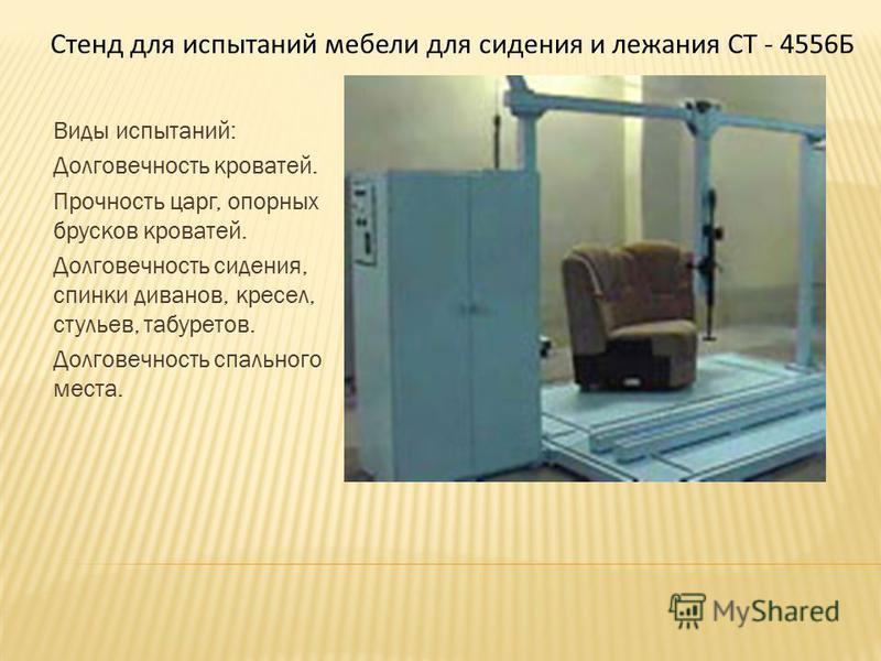 Виды испытаний: Долговечность кроватей. Прочность царг, опорных брусков кроватей. Долговечность сидения, спинки диванов, кресел, стульев, табуретов. Долговечность спального места. Стенд для испытаний мебели для сидения и лежания СТ - 4556Б