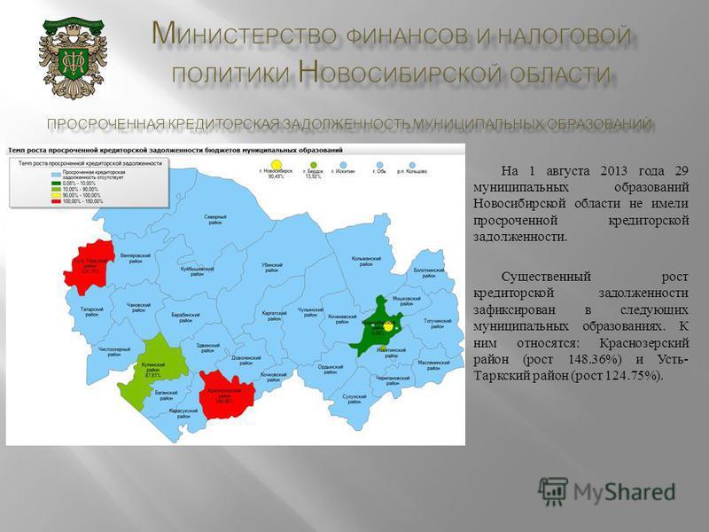 На 1 августа 2013 года 29 муниципальных образований Новосибирской области не имели просроченной кредиторской задолженности. Существенный рост кредиторской задолженности зафиксирован в следующих муниципальных образованиях. К ним относятся : Краснозерс