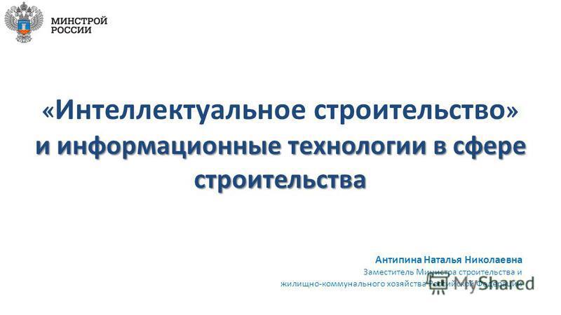 Антипина Наталья Николаевна Заместитель Министра строительства и жилищно-коммунального хозяйства Российской Федерации
