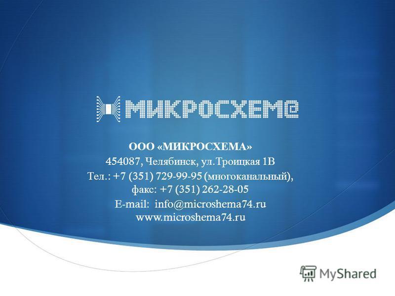 ООО « МИКРОСХЕМА » 454087, Челябинск, ул. Троицкая 1 В Тел.: +7 (351) 729-99-95 ( многоканальный ), факс : +7 (351) 262-28-05 E-mail: info@microshema74. ru www.microshema74.ru