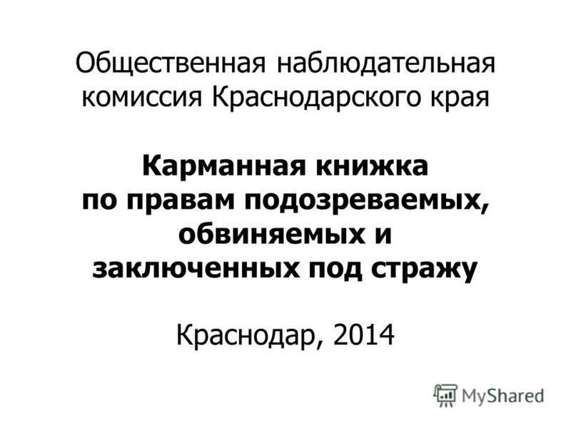 Общественная наблюдательная комиссия Краснодарского края Карманная книжка по правам подозреваемых, обвиняемых и заключенных под стражу Краснодар, 2014