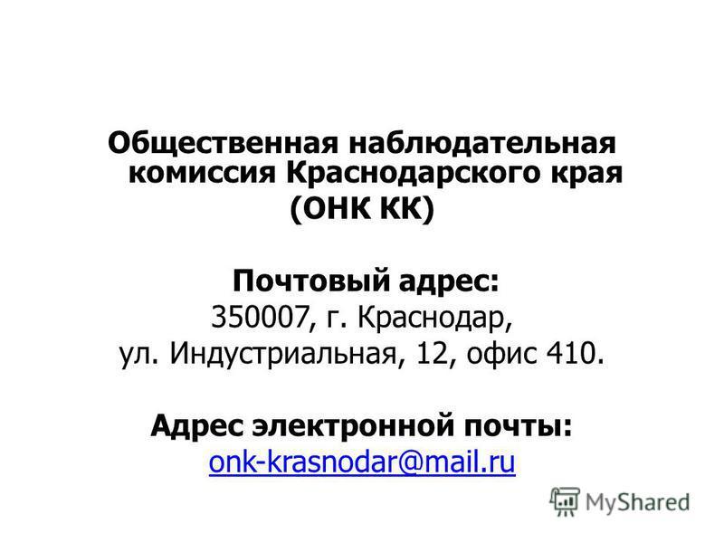Общественная наблюдательная комиссия Краснодарского края (ОНК КК) Почтовый адрес: 350007, г. Краснодар, ул. Индустриальная, 12, офис 410. Адрес электронной почты: onk-krasnodar@mail.ru