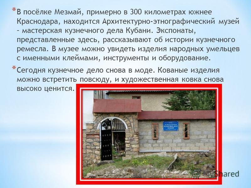 * В посёлке Мезмай, примерно в 300 километрах южнее Краснодара, находится Архитектурно-этнографический музей – мастерская кузнечного дела Кубани. Экспонаты, представленные здесь, рассказывают об истории кузнечного ремесла. В музее можно увидеть издел