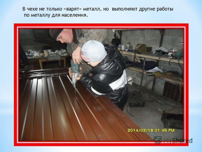 В чехе не только «варят» металл, но выполняют другие работы по металлу для населения.