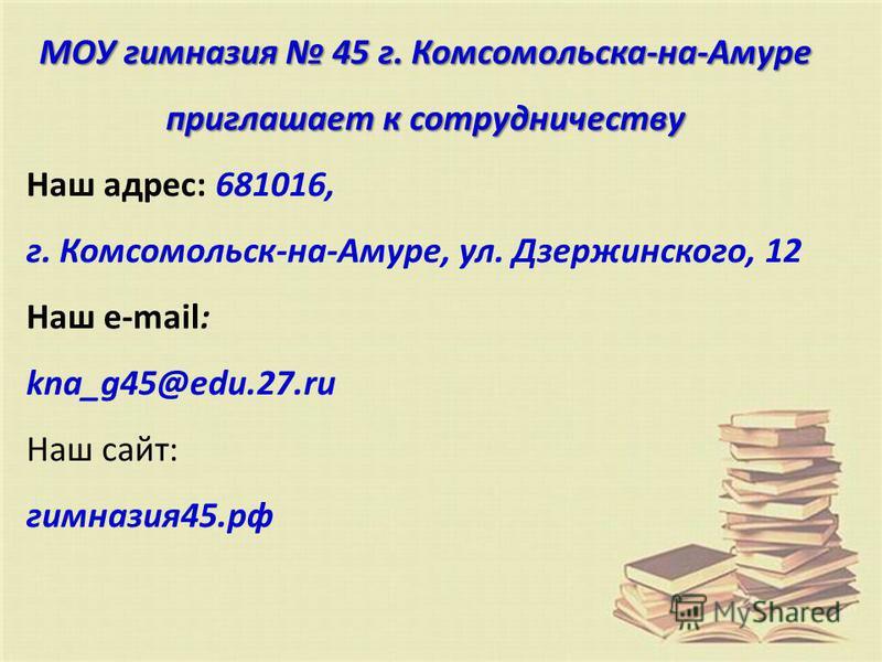 МОУ гимназия 45 г. Комсомольска-на-Амуре приглашает к сотрудничеству Наш адрес: 681016, г. Комсомольск-на-Амуре, ул. Дзержинского, 12 Наш е-mail: kna_g45@edu.27. ru Наш сайт: гимназия 45.рф