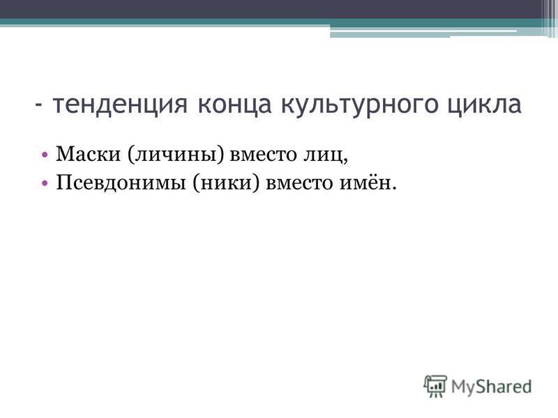 - тенденция конца культурного цикла Маски (личины) вместо лиц, Псевдонимы (ники) вместо имён.