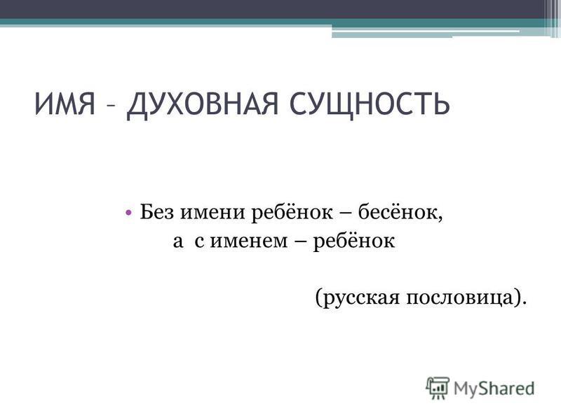ИМЯ – ДУХОВНАЯ СУЩНОСТЬ Без имени ребёнок – бесёнок, а с именем – ребёнок (русская пословица).