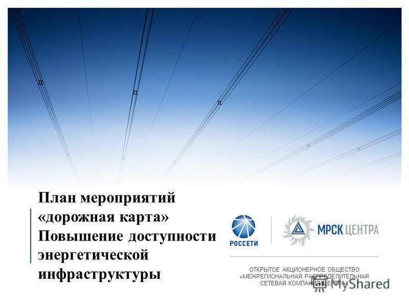 План мероприятий «дорожная карта» Повышение доступности энергетической инфраструктуры ОТКРЫТОЕ АКЦИОНЕРНОЕ ОБЩЕСТВО «МЕЖРЕГИОНАЛЬНАЯ РАСПРЕДЕЛИТЕЛЬНАЯ СЕТЕВАЯ КОМПАНИЯ ЦЕНТРА»