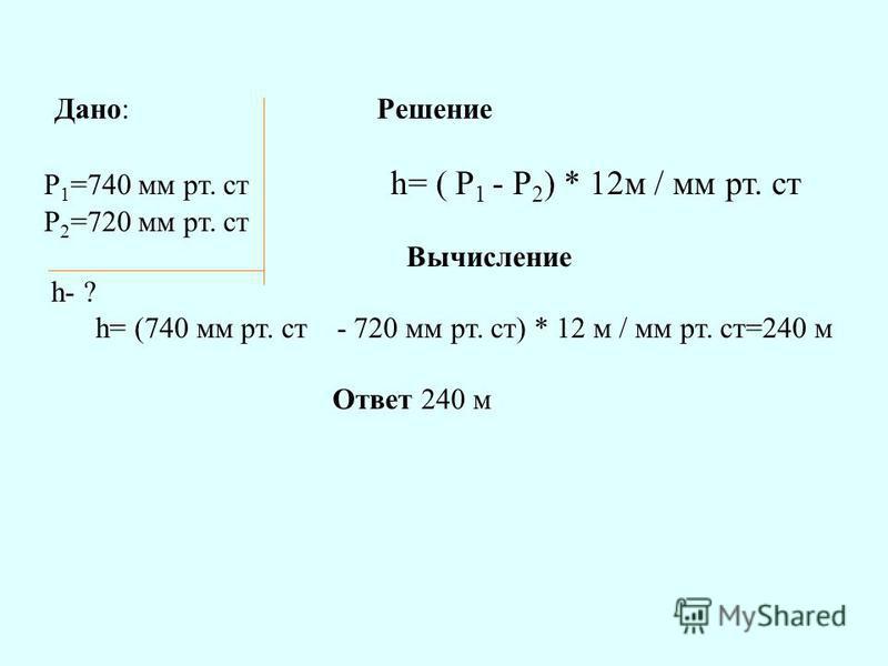Дано: Решение P 1 =740 мм рт. ст h= ( P 1 - P 2 ) * 12 м / мм рт. ст P 2 =720 мм рт. ст Вычисление h- ? h= (740 мм рт. ст - 720 мм рт. ст) * 12 м / мм рт. ст=240 м Ответ 240 м