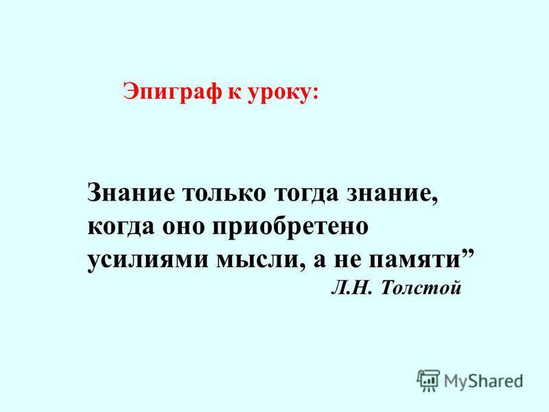 Эпиграф к уроку : Знание только тогда знание, когда оно приобретено усилиями мысли, а не памяти Л.Н. Толстой