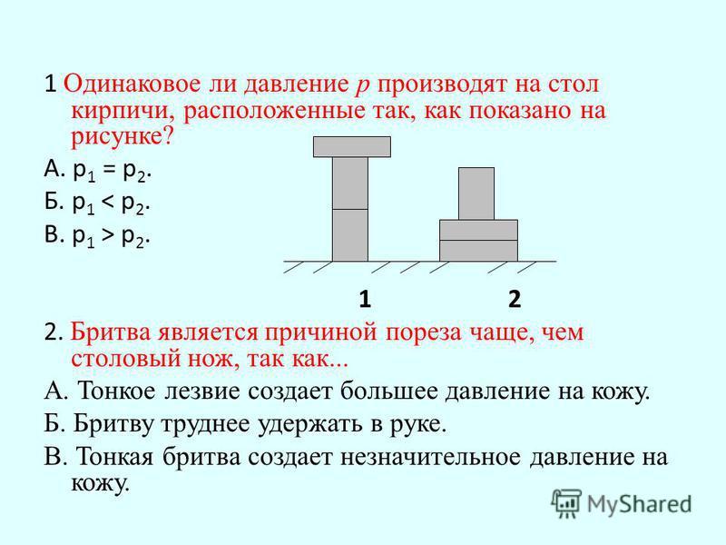 1 Одинаковое ли давление р производят на стол кирпичи, расположенные так, как показано на рисунке? А. р 1 = р 2. Б. р 1 < р 2. В. р 1 > р 2. 1 2 2. Бритва является причиной пореза чаще, чем столовый нож, так как... А. Тонкое лезвие создает большее да