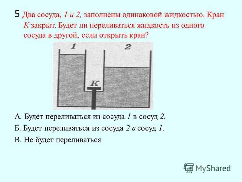 5 Два сосуда, 1 и 2, заполнены одинаковой жидкостью. Кран К закрыт. Будет ли переливаться жидкость из одного сосуда в другой, если открыть кран? А. Будет переливаться из сосуда 1 в сосуд 2. Б. Будет переливаться из сосуда 2 в сосуд 1. В. Не будет пер