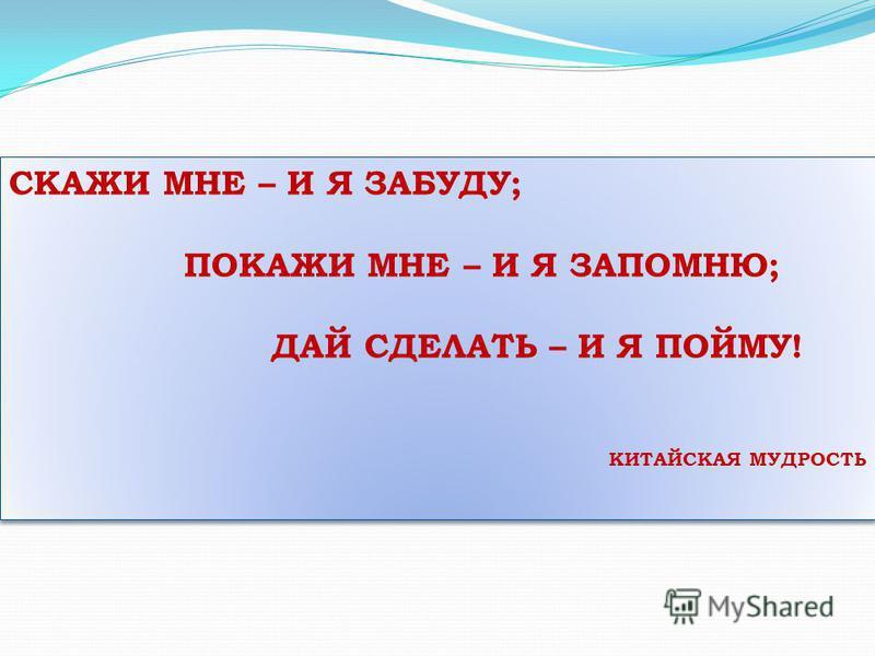 СКАЖИ МНЕ – И Я ЗАБУДУ; ПОКАЖИ МНЕ – И Я ЗАПОМНЮ; ДАЙ СДЕЛАТЬ – И Я ПОЙМУ! КИТАЙСКАЯ МУДРОСТЬ СКАЖИ МНЕ – И Я ЗАБУДУ; ПОКАЖИ МНЕ – И Я ЗАПОМНЮ; ДАЙ СДЕЛАТЬ – И Я ПОЙМУ! КИТАЙСКАЯ МУДРОСТЬ