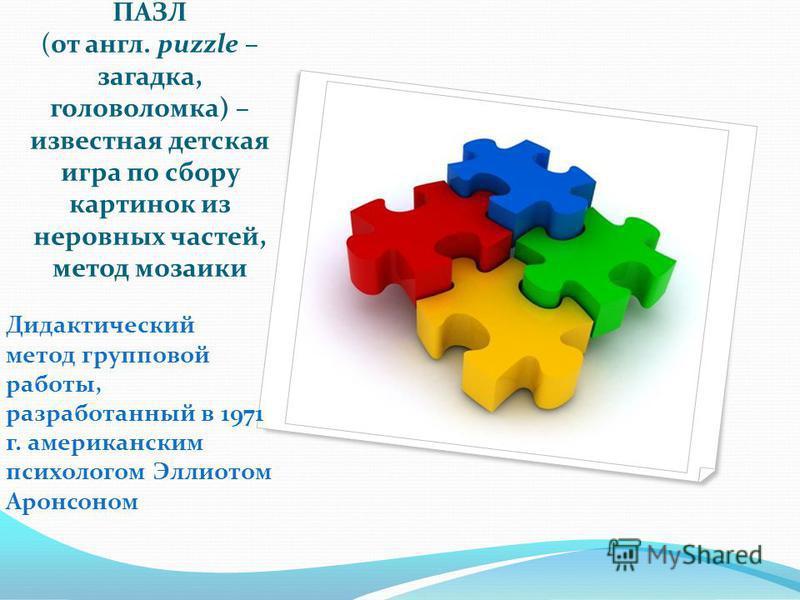 ПАЗЛ (от англ. puzzle – загадка, головоломка) – известная детская игра по сбору картинок из неровных частей, метод мозаики Дидактический метод групповой работы, разработанный в 1971 г. американским психологом Эллиотом Аронсоном