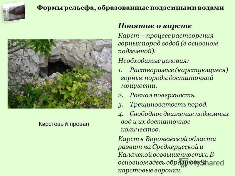 Формы рельефа, образованные подземными водами Понятие о карсте Карст – процесс растворения горных пород водой (в основном подземной). Необходимые условия: 1. Растворимые (карстующиеся) горные породы достаточной мощности. 2. Ровная поверхность. 3. Тре