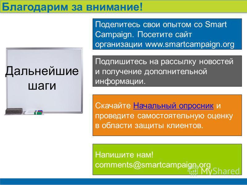 24 Благодарим за внимание! Поделитесь свои опытом со Smart Campaign. Посетите сайт организации www.smartcampaign.org Подпишитесь на рассылку новостей и получение дополнительной информации. Скачайте Начальный опросник и проведите самостоятельную оценк