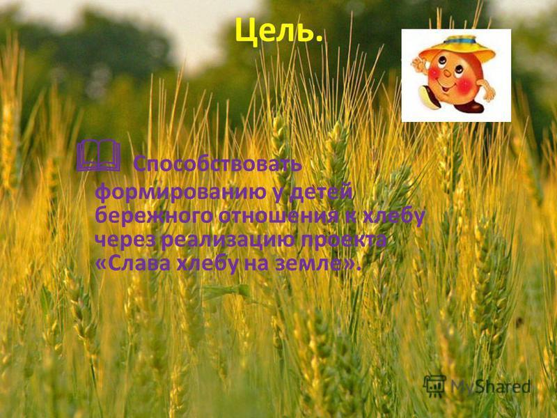 Цель. Способствовать формированию у детей бережного отношения к хлебу через реализацию проекта «Слава хлебу на земле».
