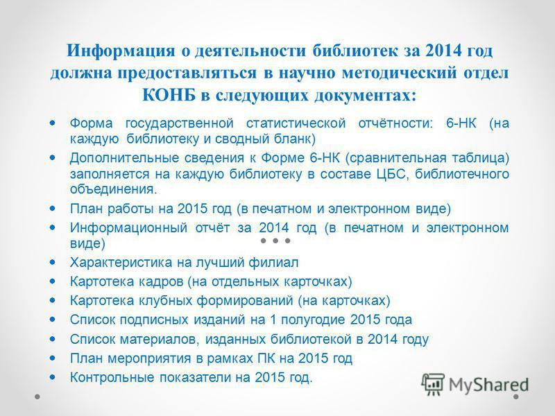 Информация о деятельности библиотек за 2014 год должна предоставляться в научно методический отдел КОНБ в следующих документах: Форма государственной статистической отчётности: 6-НК (на каждую библиотеку и сводный бланк) Дополнительные сведения к Фор
